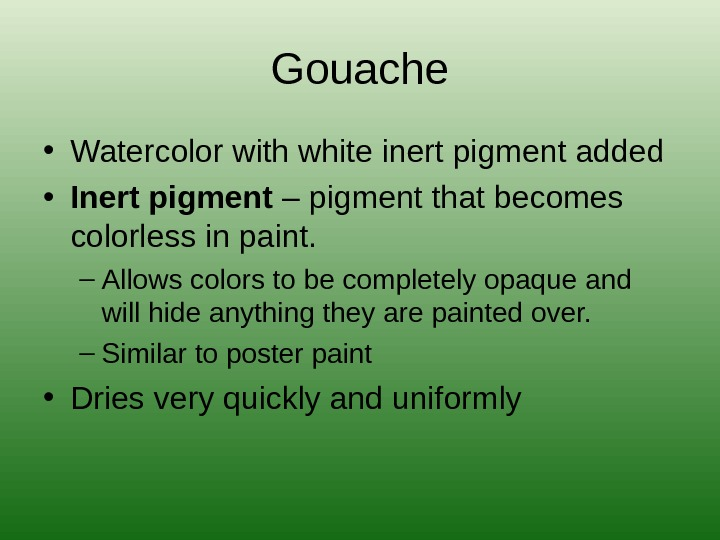 Gouache • Watercolor with white inert pigment added • Inert pigment – pigment that becomes colorless