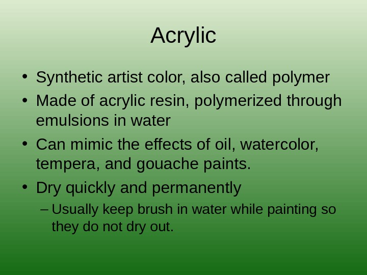 Acrylic • Synthetic artist color, also called polymer • Made of acrylic resin, polymerized through emulsions