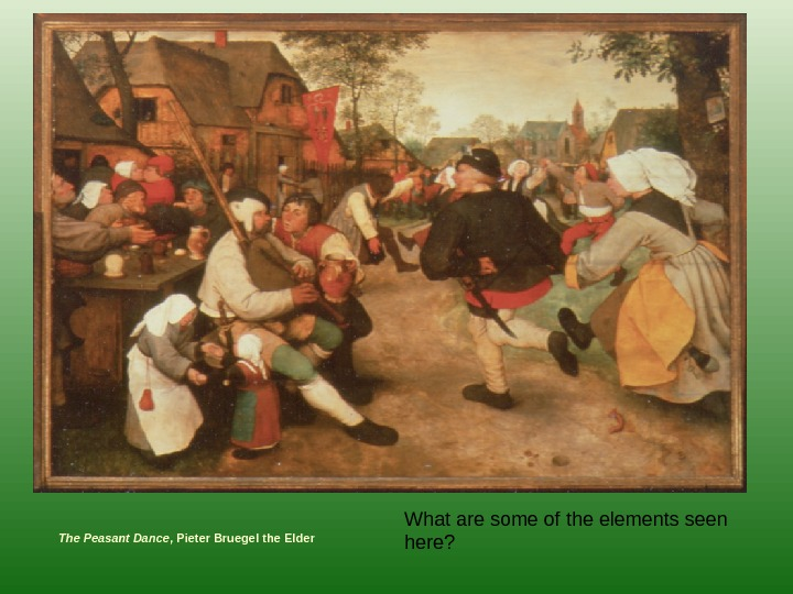 The Peasant Dance , Pieter Bruegel the Elder What are some of the elements seen here?