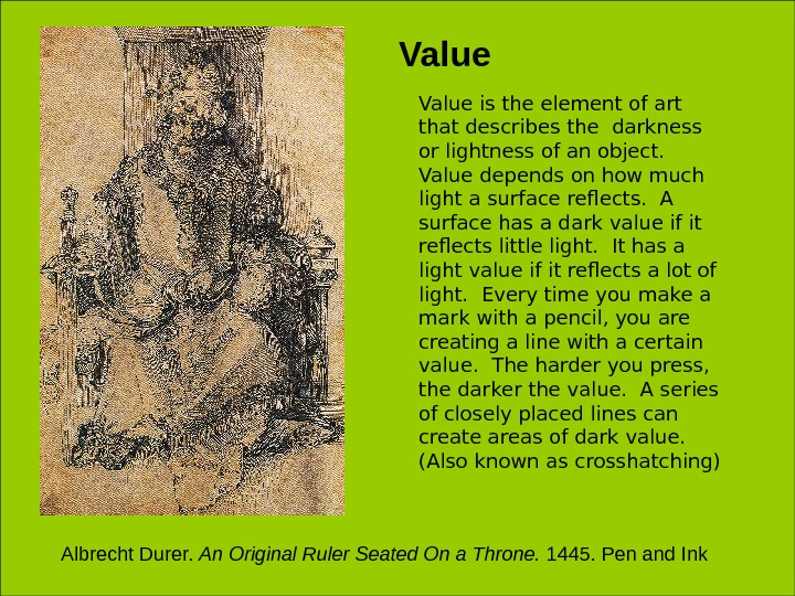 Value is the element of art that describes the darkness or lightness of an object.