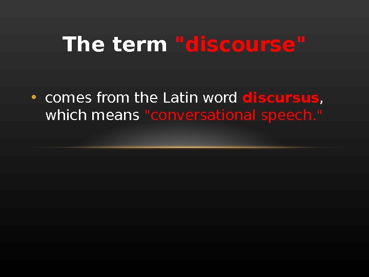 The term discourse • comes from the Latin word discursus ,  which means conversational speech.