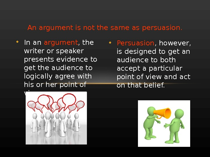 An argument is not the same as persuasion.  • In an argument , the writer