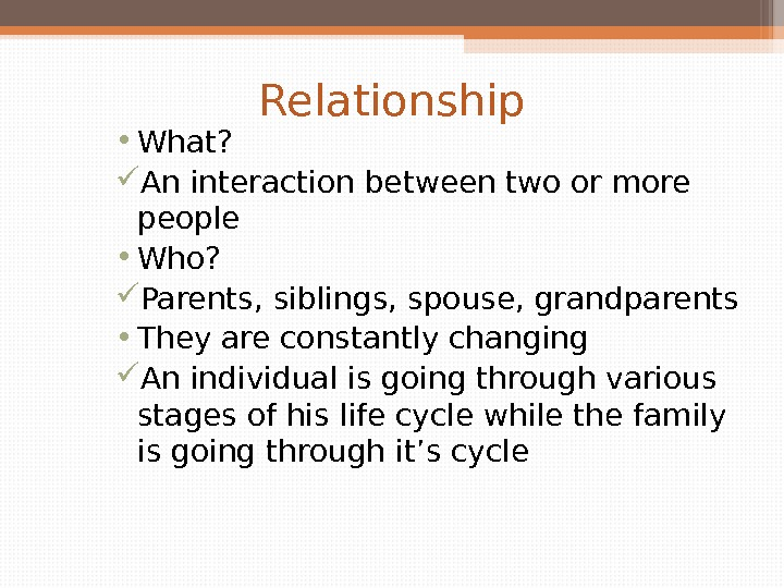 Relationship • What?  An interaction between two or more people • Who?  Parents, siblings,