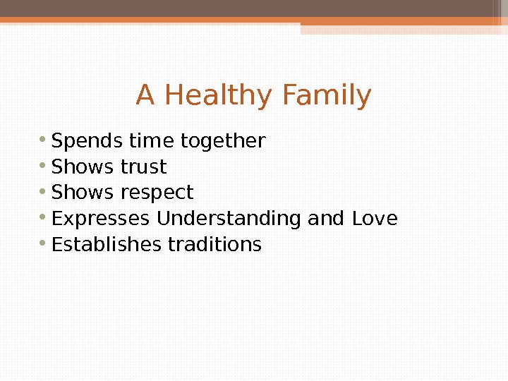 A Healthy Family • Spends time together • Shows trust • Shows respect • Expresses Understanding