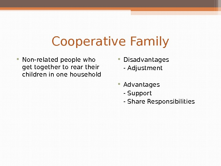 Cooperative Family • Non-related people who get together to rear their children in one household •