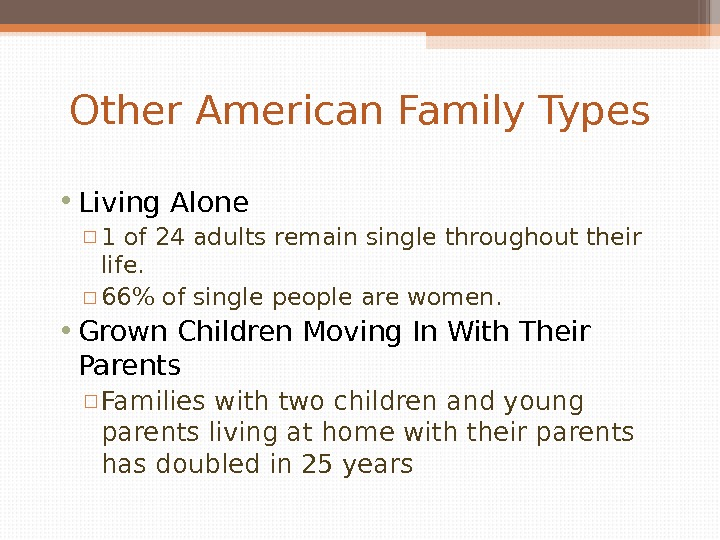Other American Family Types • Living Alone ▫ 1 of 24 adults remain single throughout their