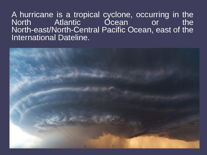 A hurricane is a tropical cyclone,  occurring in the North Atlantic Ocean or the North-east/North-Central
