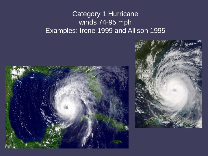 Category 1 Hurricane winds 74 -95 mph Examples: Irene 1999 and Allison 1995