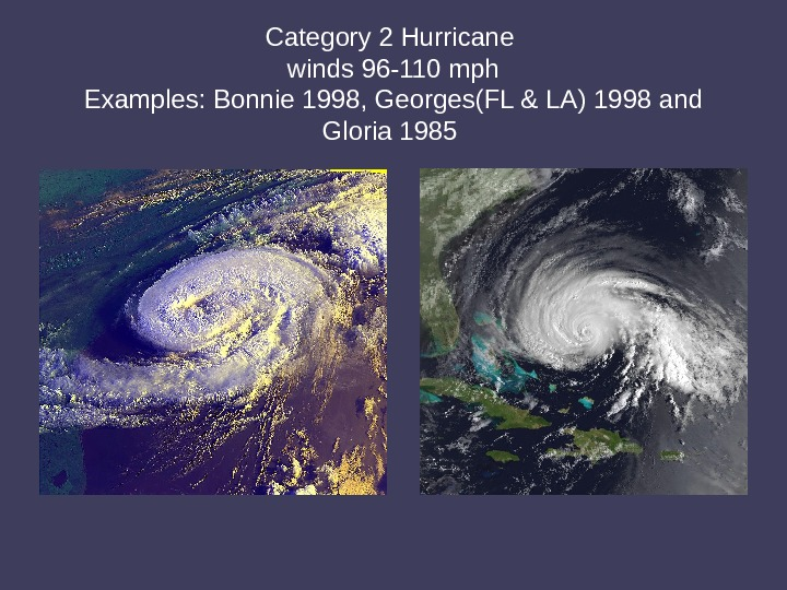 Category 2 Hurricane winds 96 -110 mph Examples: Bonnie 1998, Georges(FL & LA) 1998 and Gloria