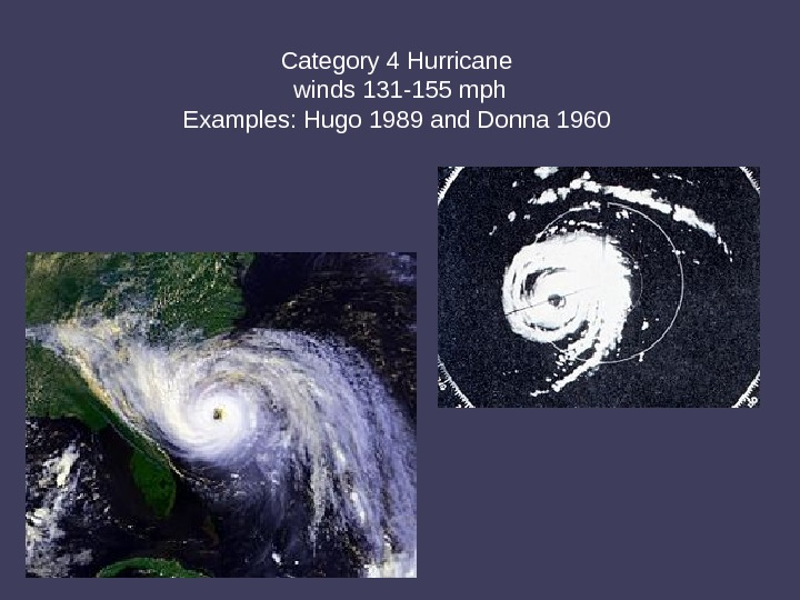 Category 4 Hurricane winds 131 -155 mph Examples: Hugo 1989 and Donna 1960