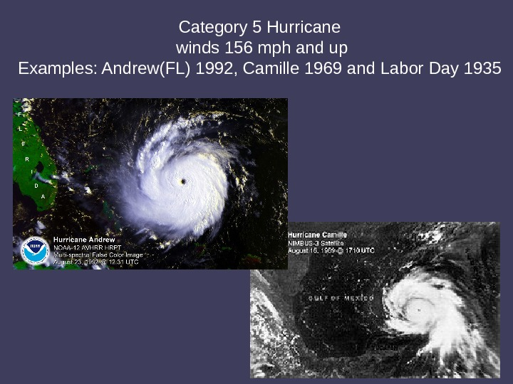 Category 5 Hurricane winds 156 mph and up Examples: Andrew(FL) 1992, Camille 1969 and Labor Day