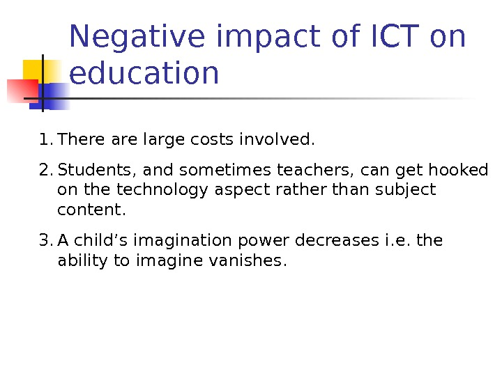 Negative impact of ICT on education 1. There are large costs involved. 2. Students, and sometimes
