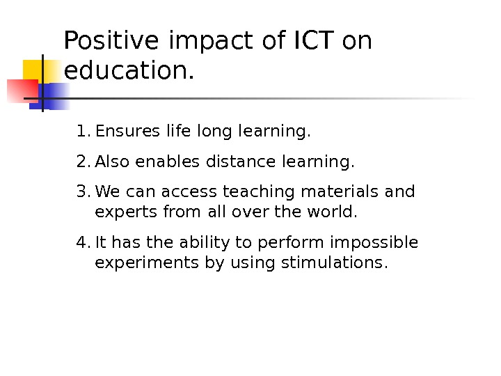 Positive impact of ICT on education. 1. Ensures life long learning. 2. Also enables distance learning.