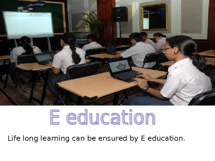 Life long learning can be ensured by E education.
