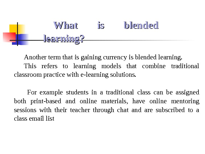 What is blended learning? Another term that is gaining currency is blended learning.  This refers