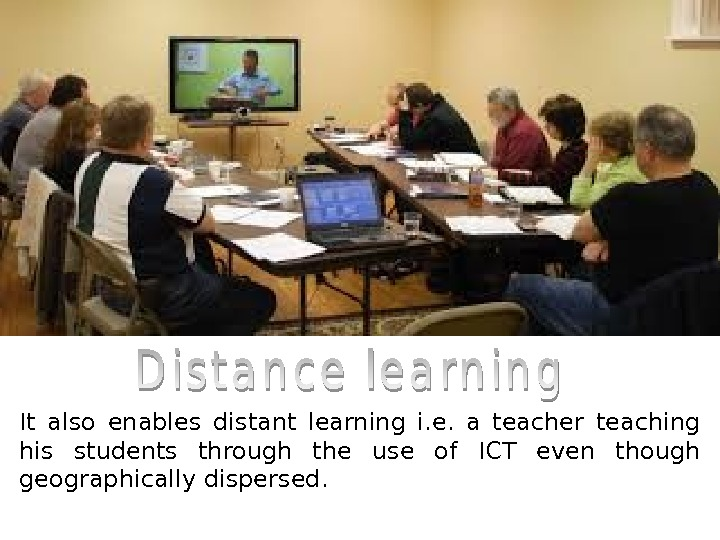 It also enables distant learning i. e.  a teacher teaching his students through the use