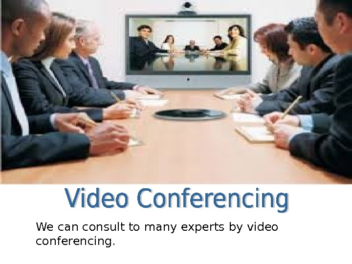 We can consult to many experts by video conferencing.