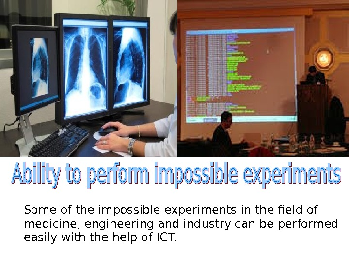 Some of the impossible experiments in the field of medicine, engineering and industry can be performed