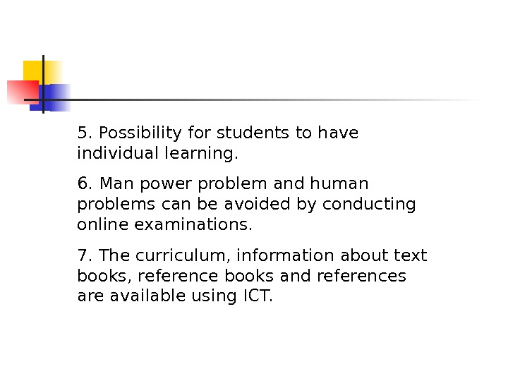5. Possibility for students to have individual learning. 6. Man power problem and human problems can