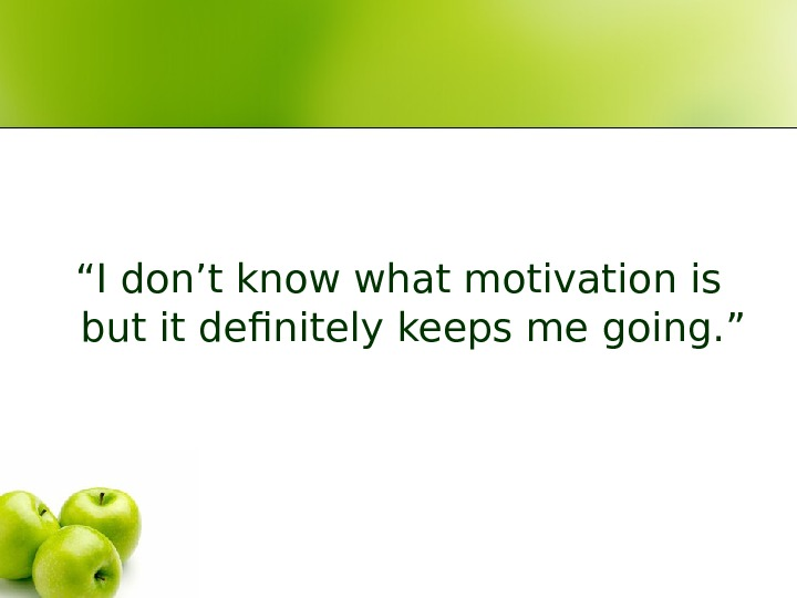 """ I don't know what motivation is but it definitely keeps me going. """