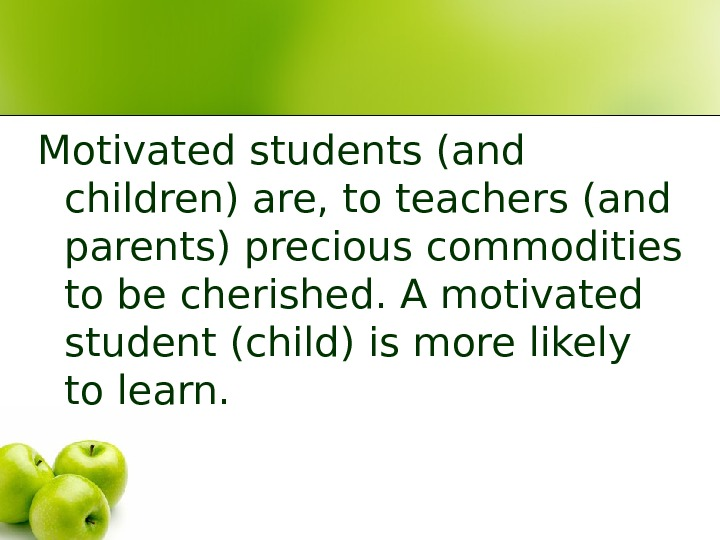 Motivated students (and children) are, to teachers (and parents) precious commodities to be cherished. A motivated