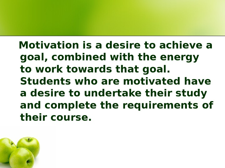 Motivation is a desire to achieve a goal, combined with the energy to work