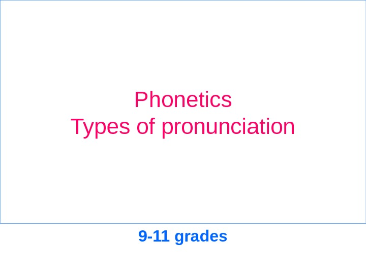 Phonetics Types of pronunciation 9 -11 grades