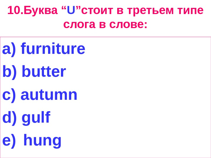 "10. Буква "" U "" стоит в третьем типе слога в слове: a) furniture"