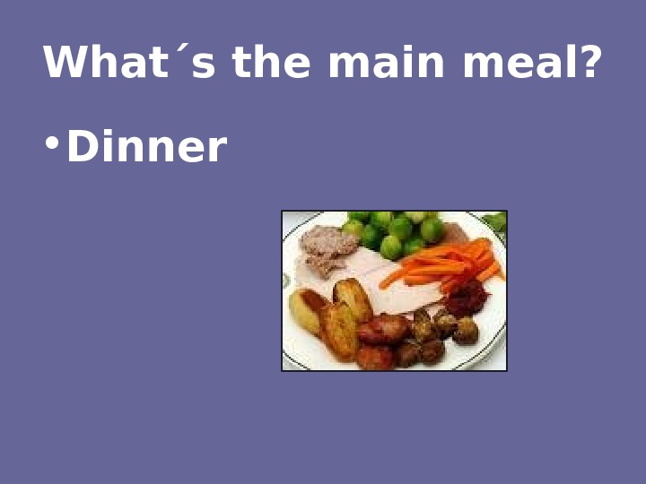 What´s the main meal?  • Dinner