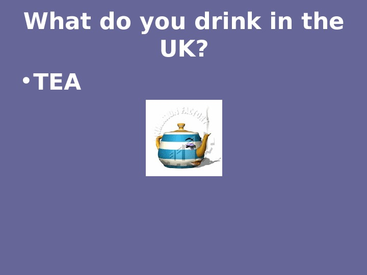 What do you drink in the UK?  • TEA