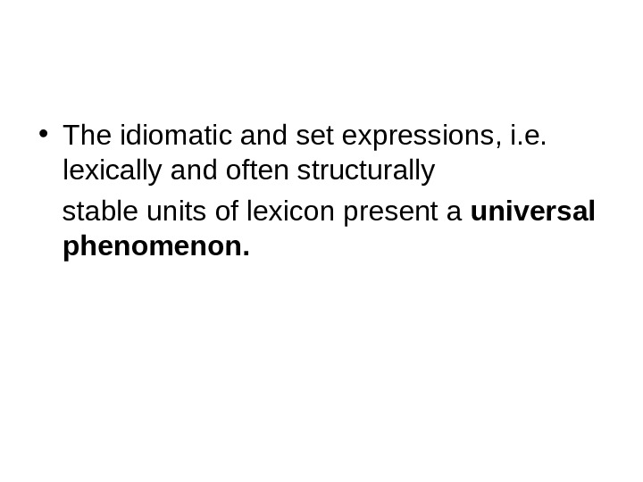 • The idiomatic and set expressions, i. e.  lexically and often structurally stable units
