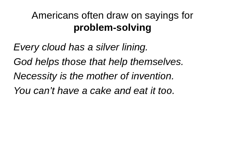 Americans often draw on sayings for problem-solving Every cloud has a silver lining. God helps those