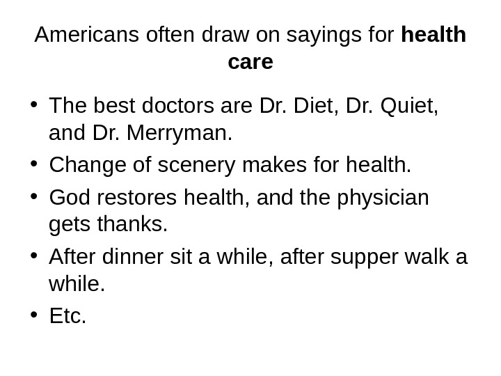 Americans often draw on sayings for health care • The best doctors are Dr. Diet, Dr.