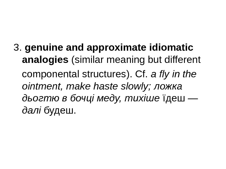 3.  genuine and approximate idiomatic analogies  ( similar meaning but different componental structures ).