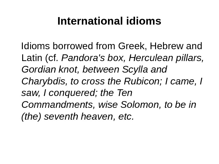 I nternational idioms Idioms  borrowed from Greek, Hebrew and Latin (cf.  Pandora's box,