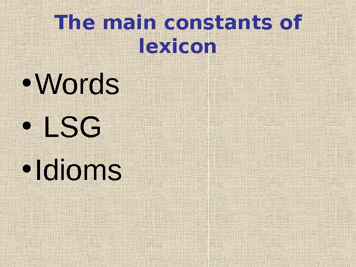 The main constants of lexicon • Words •  LSG • Idioms