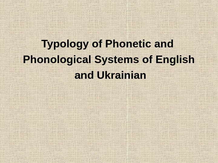 Typology of Phonetic and Phonological Systems of English  and Ukrainian