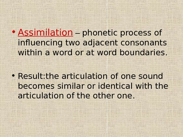 • Assimilation – phonetic process of influenc ing two adjacent consonants within a word