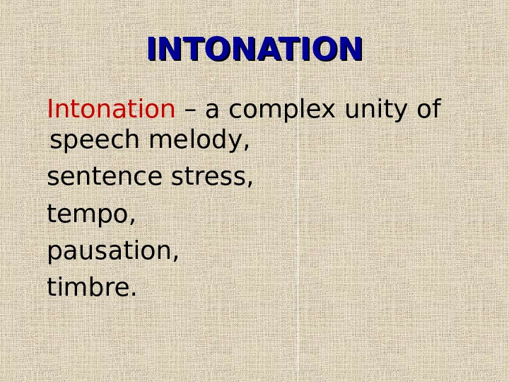 INTONATION  Intonation – a complex unity of speech melody, sentence stress, tempo, pausation,