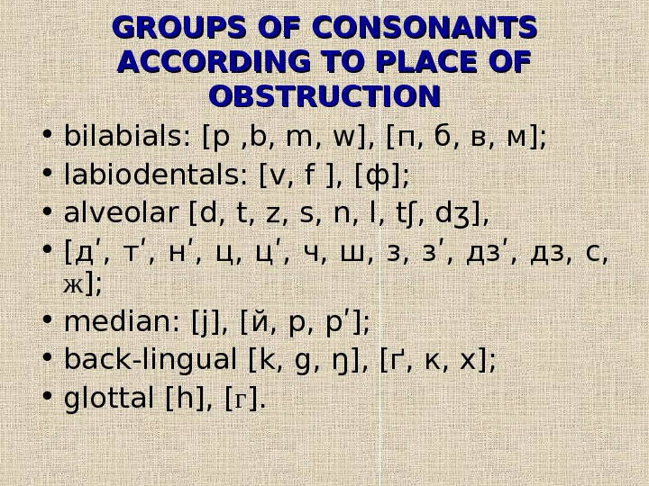 GROUPS OF CONSONANTS ACCORDING TO PLACE OF OBSTRUCTION • bilabials: [p , b, m,