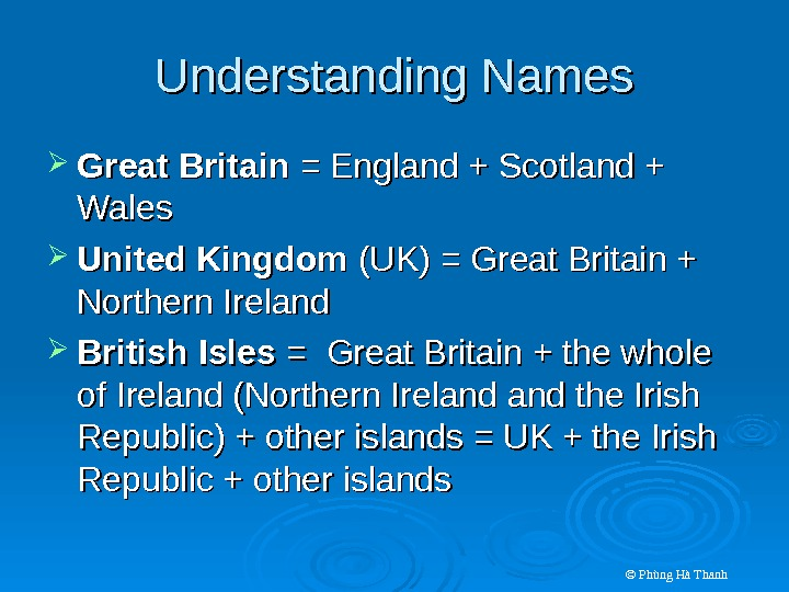 © Phùng Hà Thanh. Understanding Names Great Britain = England + Scotland + Wales United Kingdom