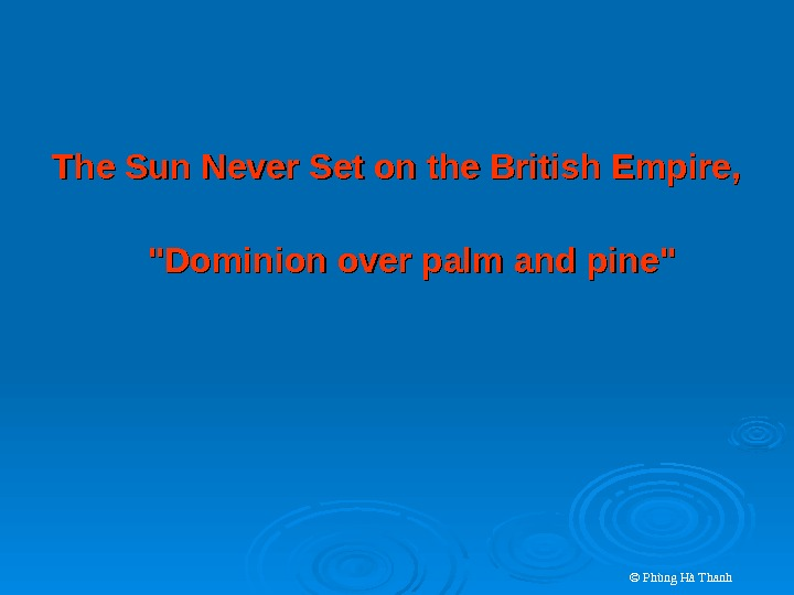 © Phùng Hà Thanh. The Sun Never Set on the British Empire, Dominion over palm and