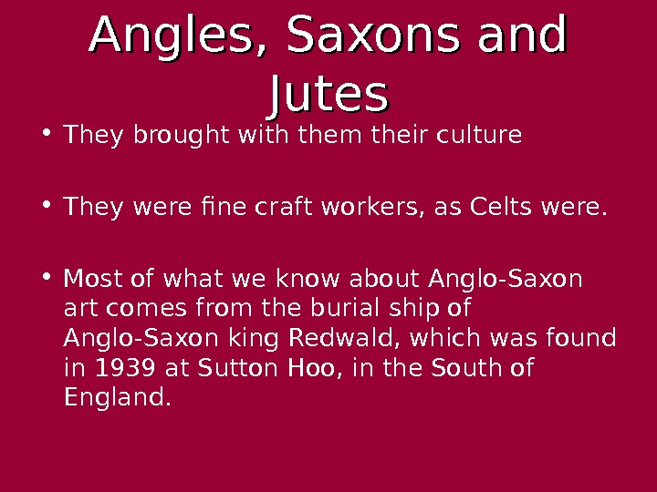 Angles, Saxons and Jutes • They brought with them their culture • They were