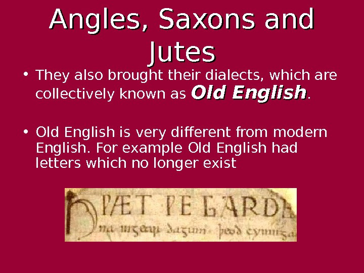 Angles, Saxons and Jutes • They also brought their dialects, which are collectively known
