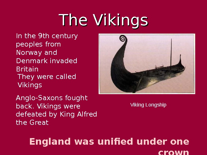 The Vikings Viking Longship England was unified under one crown. In the 9 th