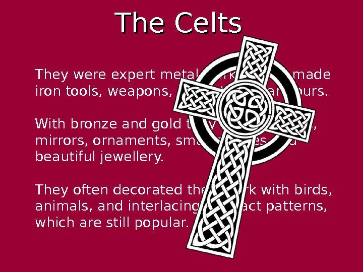The Celts  They were expert metal workers and made iron tools, weapons, helmets