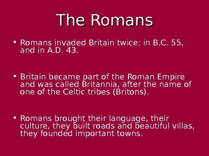 The Romans • Romans invaded Britain twice: in B. C. 55,  and in