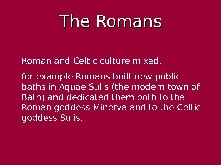 The Romans Roman and Celtic culture mixed:  for example Romans built new public