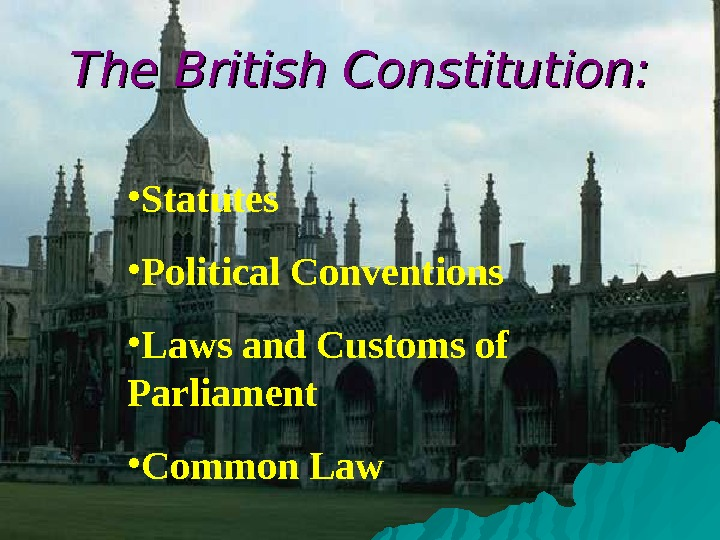 The British Constitution:  • Statutes • Political Conventions • Laws and Customs of
