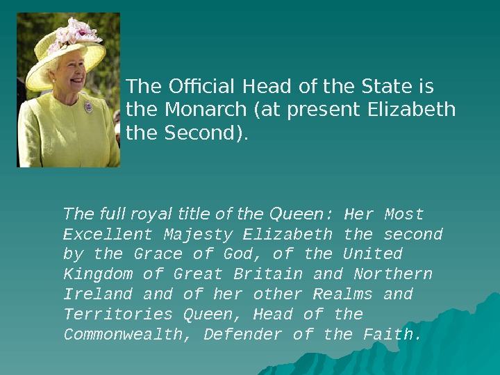 The Official Head of the State is the Monarch (at present Elizabeth the Second). The
